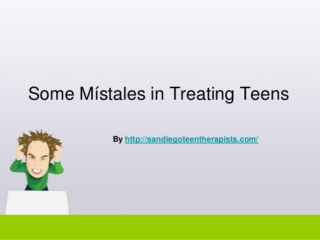 Some Místales in Treating Teens By http://sandiegoteentherapists.com/