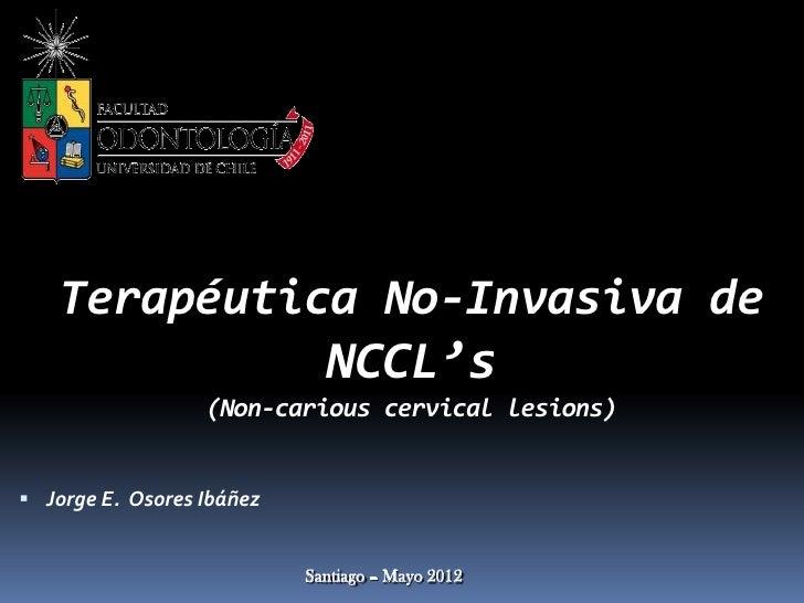 Terapéutica No-Invasiva de             NCCL's                  (Non-carious cervical lesions) Jorge E. Osores Ibáñez     ...