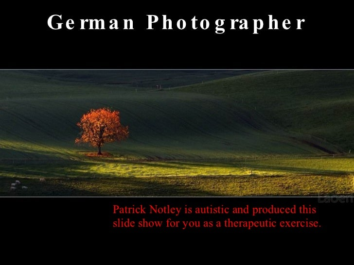 German Photographer Patrick Notley is autistic and produced this slide show for you as a therapeutic exercise.
