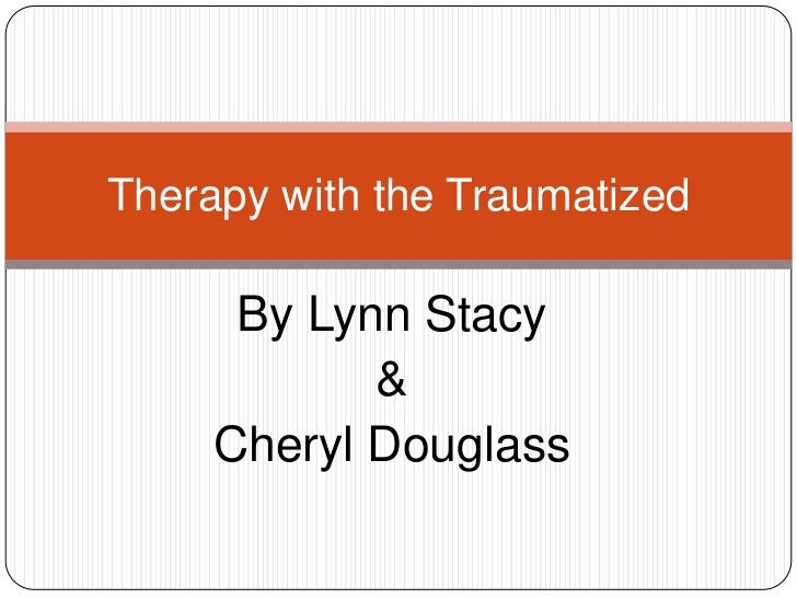 Therapy with the Traumatized      By Lynn Stacy            &     Cheryl Douglass