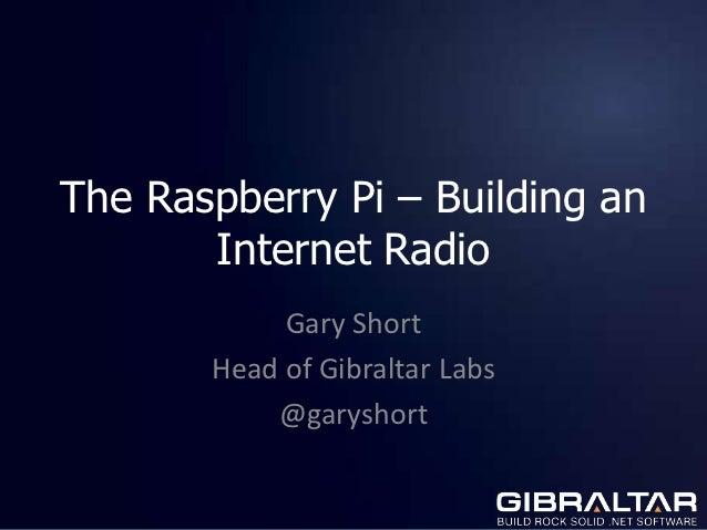 The Raspberry Pi – Building an       Internet Radio            Gary Short       Head of Gibraltar Labs           @garyshort
