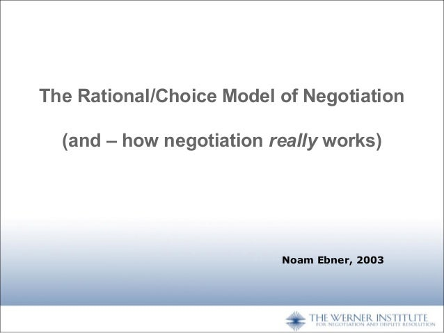 The Rational/Choice Model of Negotiation (and – how negotiation really works)  Noam Ebner, 2003