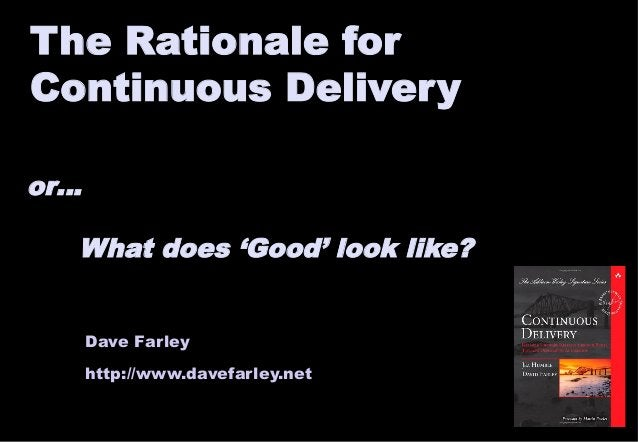The Rationale for  Continuous Delivery  or…  What does 'Good' look like?  Dave Farley  http://www.davefarley.net