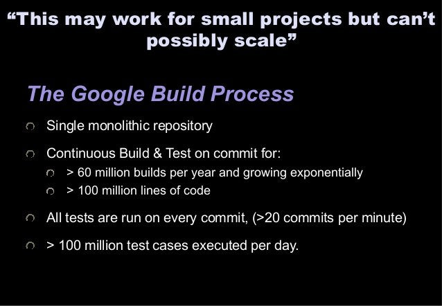 """""""This may work for small projects but can't  possibly scale""""  The Google Build Process  Single monolithic repository  Cont..."""