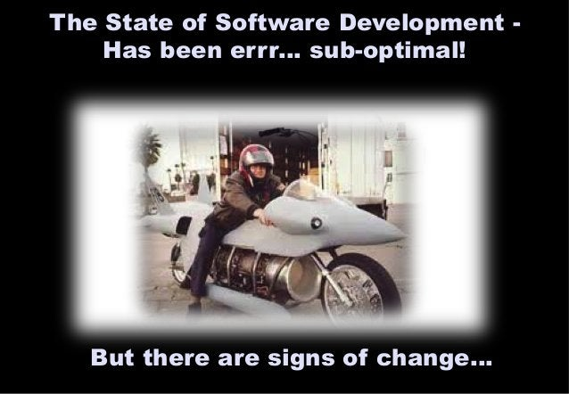 The State of Software Development -  Has been errr… sub-optimal!  But there are signs of change…
