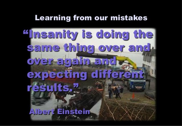 """Learning from our mistakes  """"Insanity is doing the  same thing over and  over again and  expecting different  results.""""  A..."""