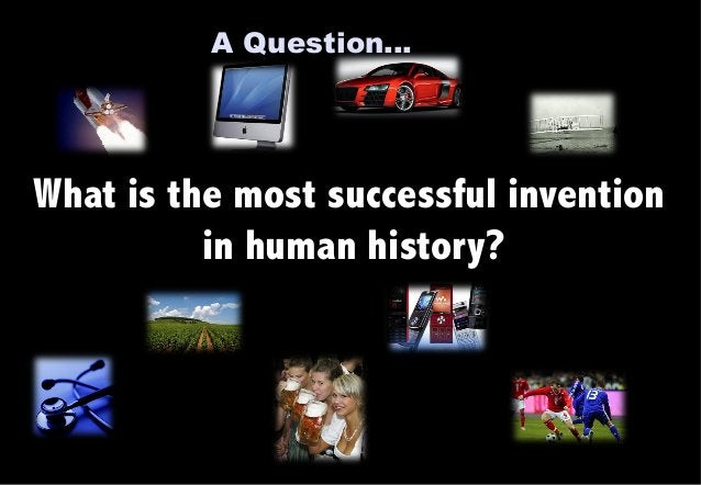 A Question…  What is the most successful invention  in human history?