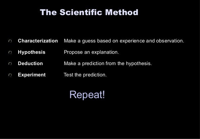 The Scientific Method  Characterization Make a guess based on experience and observation.  Hypothesis Propose an explanati...