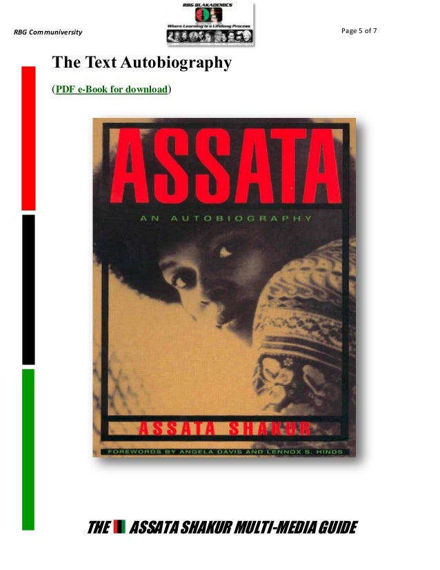 assata an autobiography by assata shakur The autobiography of assata shakur ranks among the top of the list of books that citizens of the united states should read this book shows the development of a young girl victimized by racism and sexism in the jim crow south and the liberal north into a warrior and freedom fighter.