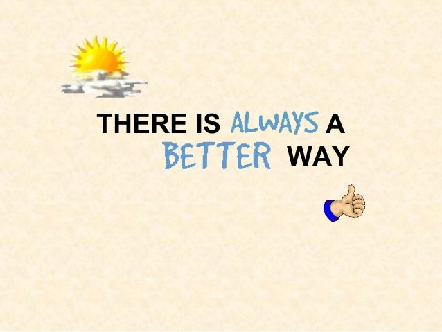 A Better Way >> There Is Always A Better Way