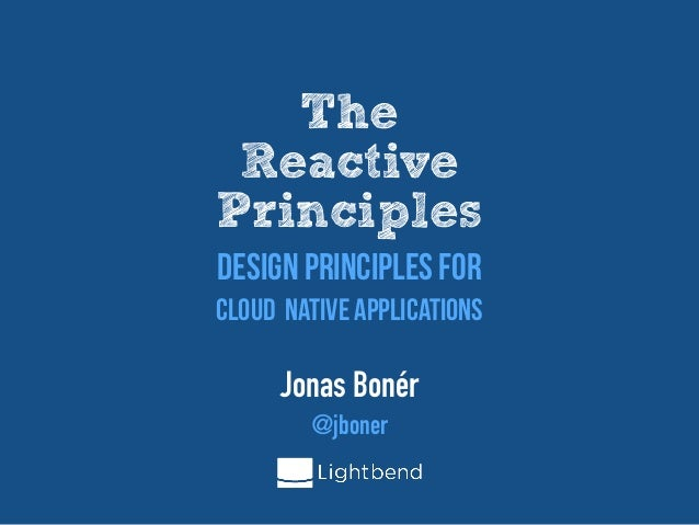 The  Reactive  Principles Jonas Bonér   @jboner Design Principles For  Cloud Native Applications