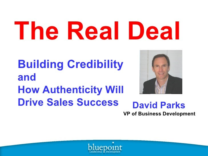 The Real Deal Building Credibility   and  How Authenticity Will Drive Sales Success David Parks   VP of Business Development
