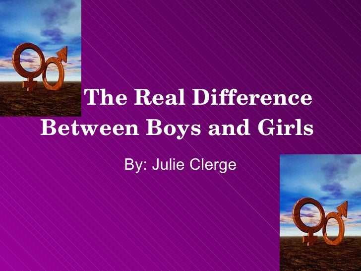 The Real Difference Between Boys and Girls   By: Julie Clerge