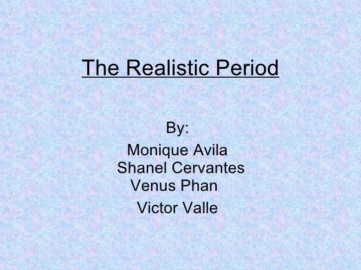 The Realistic Period By: Monique Avila Shanel Cervantes  Venus Phan Victor Valle