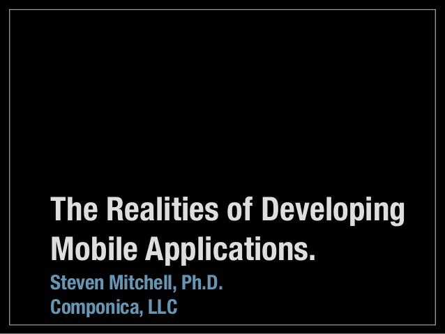 The Realities of Developing Mobile Applications. Steven Mitchell, Ph.D. Componica, LLC