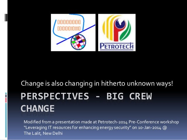 Change is also changing in hitherto unknown ways!  PERSPECTIVES - BIG CREW CHANGE Modified from a presentation made at Pet...