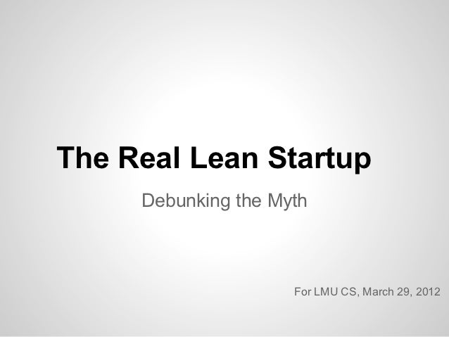 The Real Lean Startup     Debunking the Myth                     For LMU CS, March 29, 2012