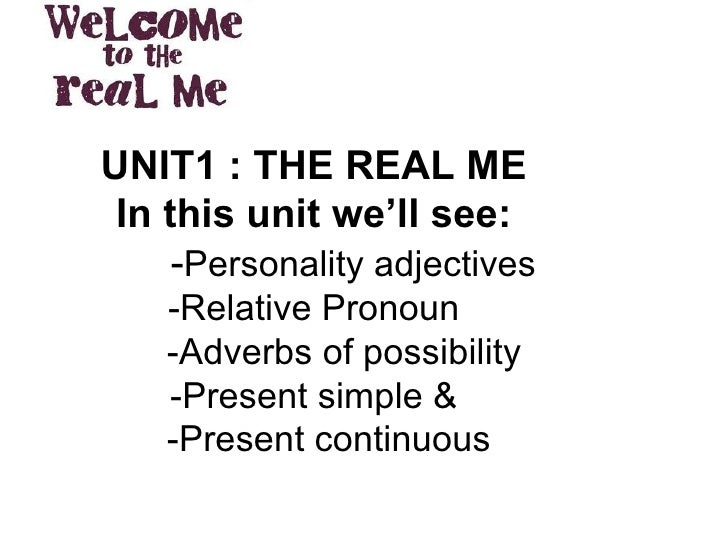 UNIT1 : THE REAL ME In this unit we'll see:   - Personality adjectives -Relative Pronoun   -Adverbs of possibility -Presen...