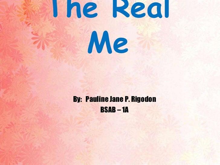 The Real  Me By: Pauline Jane P. Rigodon          BSAB – 1A