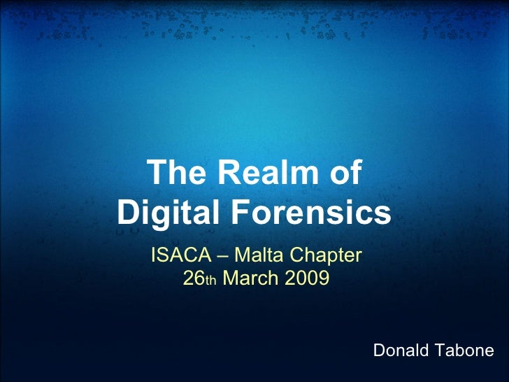 The Realm of Digital Forensics   ISACA – Malta Chapter      26th March 2009                             Donald Tabone