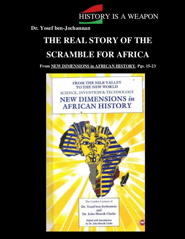 HISTORY IS A WEAPONDr. Yosef ben-Jochannan      THE REAL STORY OF THE       SCRAMBLE FOR AFRICA     From NEW DIMENSIONS in...