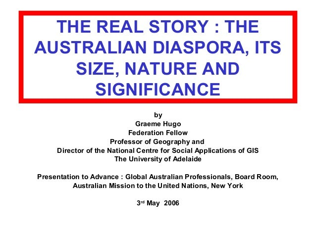 THE REAL STORY : THE AUSTRALIAN DIASPORA, ITS SIZE, NATURE AND SIGNIFICANCE by Graeme Hugo Federation Fellow Professor of ...