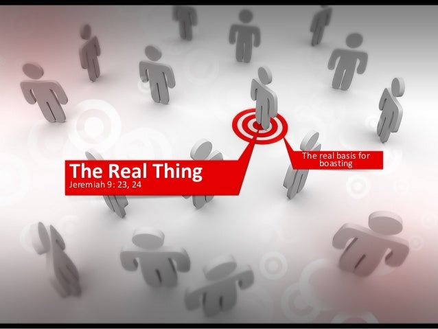 The Real ThingJeremiah 9: 23, 24 The real basis for boasting