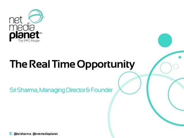 The Real Time Opportunity Sri Sharma, Managing Director & Founder  @srisharma @netmediaplanet