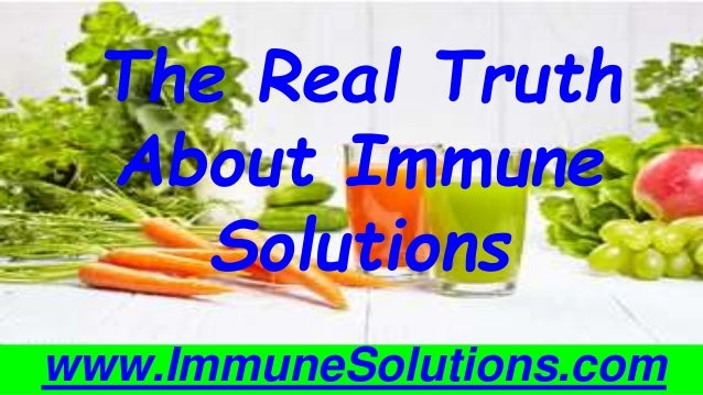The Real Truth About Immune Solutions www.ImmuneSolutions.com