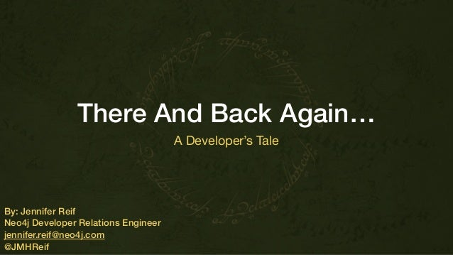 There And Back Again… A Developer's Tale By: Jennifer Reif Neo4j Developer Relations Engineer jennifer.reif@neo4j.com @JMH...