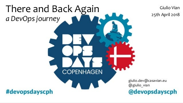 There and Back Again a DevOps journey Giulio Vian 25th April 2018 giulio.dev@casavian.eu @giulio_vian