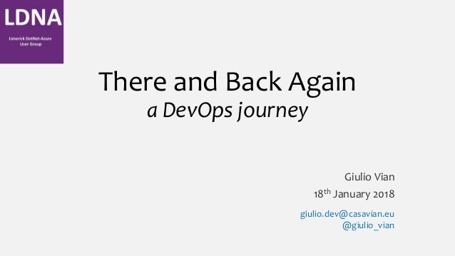 There and Back Again a DevOps journey Giulio Vian 18th January 2018 giulio.dev@casavian.eu @giulio_vian