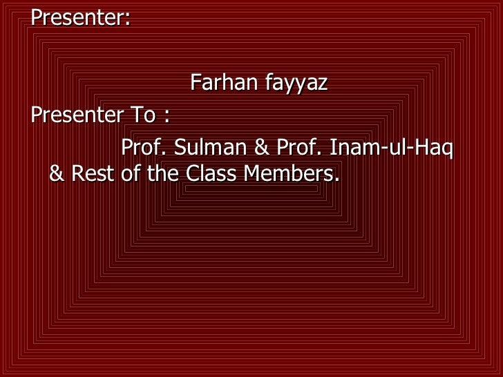 <ul><li>Presenter: </li></ul><ul><li>Farhan fayyaz  </li></ul><ul><li>Presenter To : </li></ul><ul><li>Prof. Sulman & Prof...