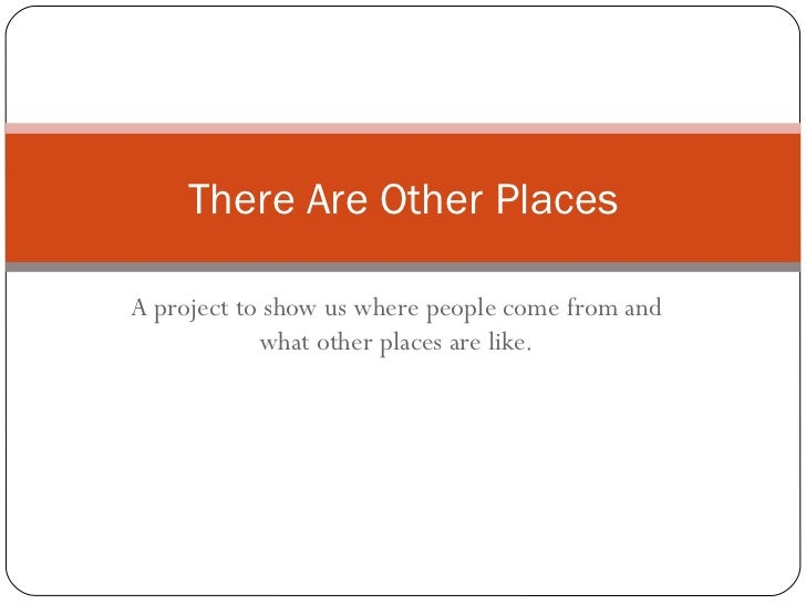 There Are Other PlacesA project to show us where people come from and            what other places are like.