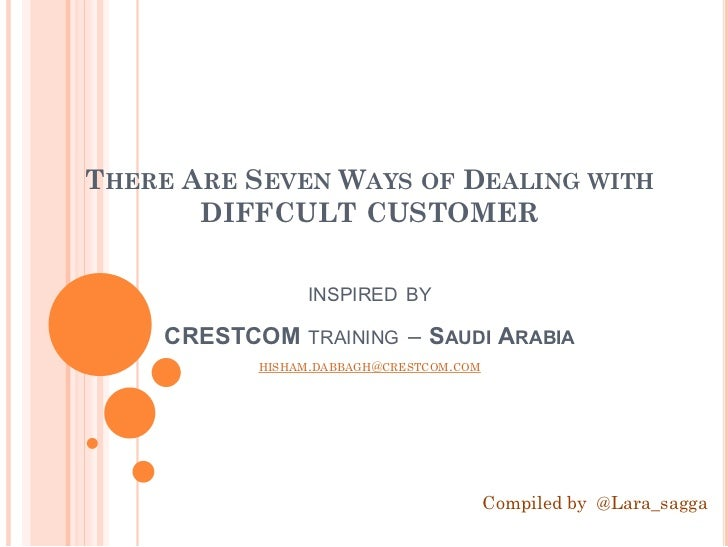 THERE ARE SEVEN WAYS OF DEALING WITH       DIFFCULT CUSTOMER              INSPIRED BY     CRESTCOM TRAINING – SAUDI ARABIA...