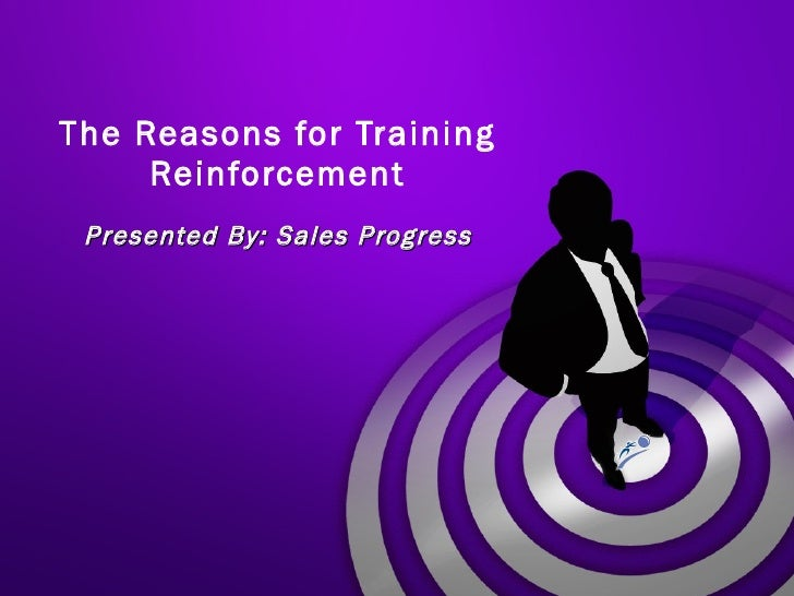 The Reasons for Training Reinforcement Presented By: Sales Progress