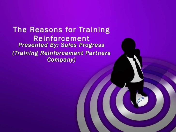 The Reasons for Training Reinforcement Presented By: Sales Progress (Training Reinforcement Partners Company)