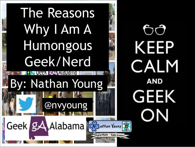 The Reasons Why I Am A Humongous Geek/Nerd By: Nathan Young @nvyoung