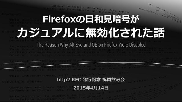 Firefoxの日和見暗号が カジュアルに無効化された話 http2 RFC 発行記念 祝賀飲み会 2015年4月14日 The Reason Why Alt-Svc and OE on Firefox Were Disabled