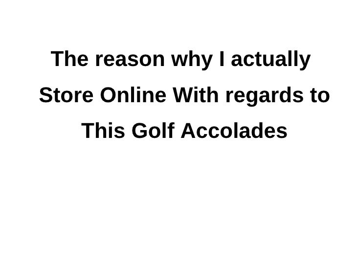 The reason why I actuallyStore Online With regards to    This Golf Accolades