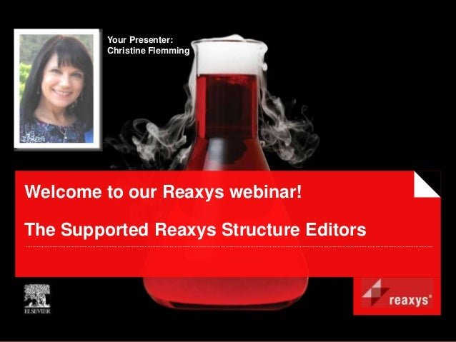 Your Presenter:         Christine FlemmingWelcome to our Reaxys webinar!The Supported Reaxys Structure Editors