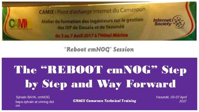 "The ""REBOOT cmNOG"" Step by Step and Way Forward CAMIX Cameroon Technical Training Sylvain BAYA, cmNOG ""Reboot cmNOG"" Sessi..."
