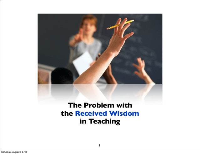 The Problem with the Received Wisdom in Teaching 1 Saturday, August 31, 13