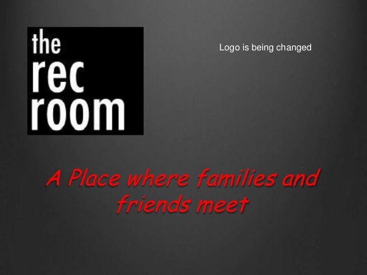 Logo is being changed<br />A Place where families and friends meet<br />