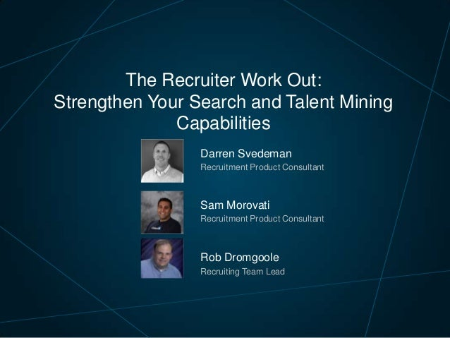The Recruiter Work Out: Strengthen Your Search and Talent Mining Capabilities Darren Svedeman Recruitment Product Consulta...