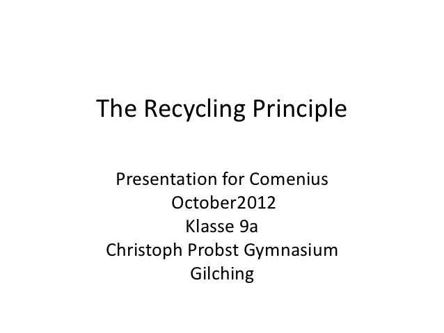 The Recycling Principle Presentation for Comenius        October2012          Klasse 9aChristoph Probst Gymnasium         ...