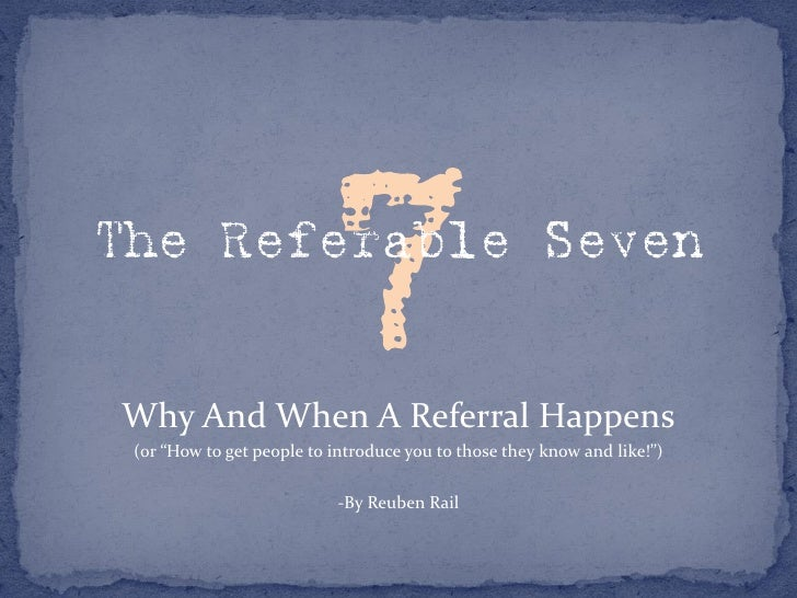 """The Referable Seven   Why And When A Referral Happens  (or """"How to get people to introduce you to those they know and like..."""