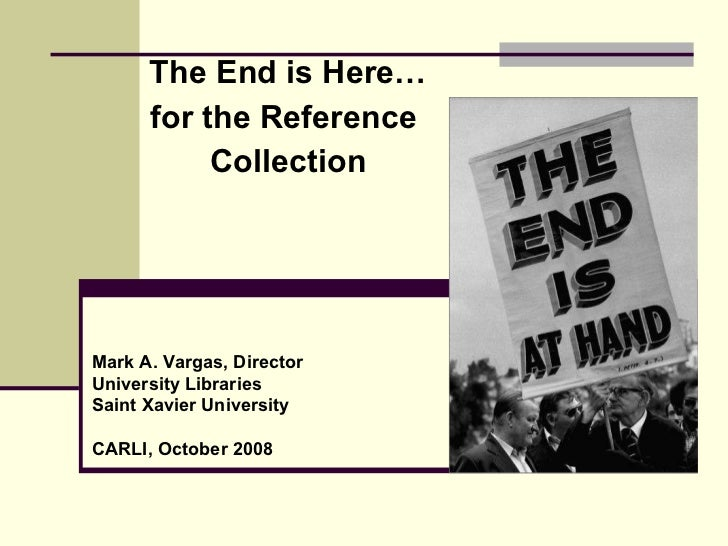 The End is Here…  for the Reference  Collection Mark A. Vargas, Director University Libraries Saint Xavier University CARL...