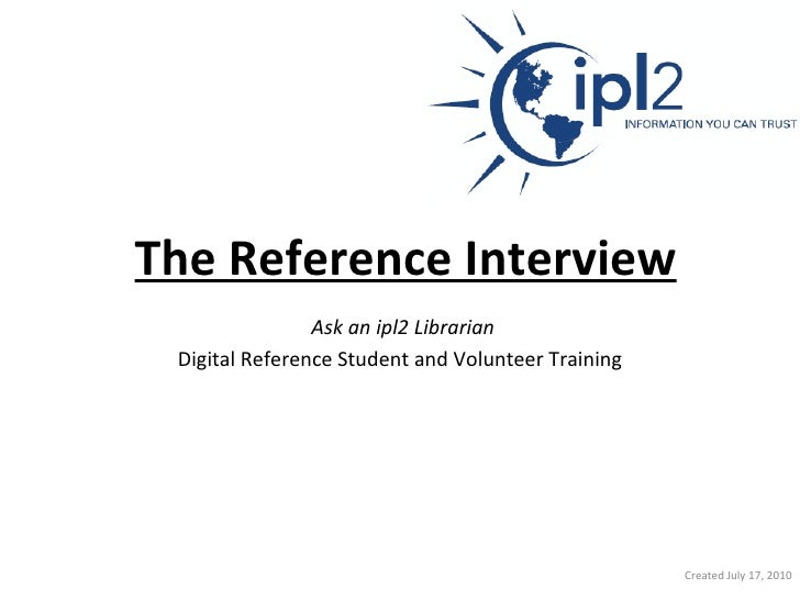 The Reference Interview   Ask an ipl2 Librarian   Digital Reference Student and Volunteer Training Created July 17, 2010