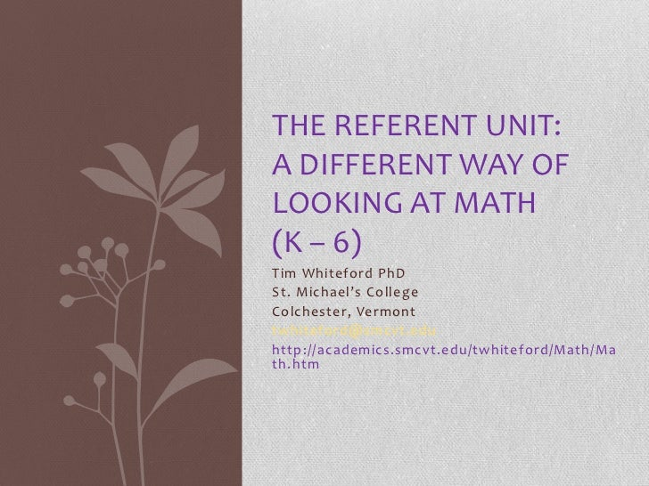 THE REFERENT UNIT:A DIFFERENT WAY OFLOOKING AT MATH(K – 6)Tim Whiteford PhDSt. Michael's CollegeColchester, Vermonttwhitef...